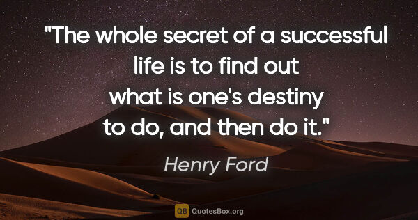 "Henry Ford quote: ""The whole secret of a successful life is to find out what is..."""