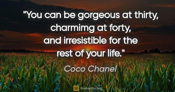 "Coco Chanel quote: ""You can be gorgeous at thirty, charmimg at forty, and..."""