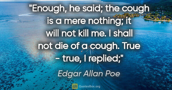 "Edgar Allan Poe quote: ""Enough,"" he said; ""the cough is a mere nothing; it will not..."""