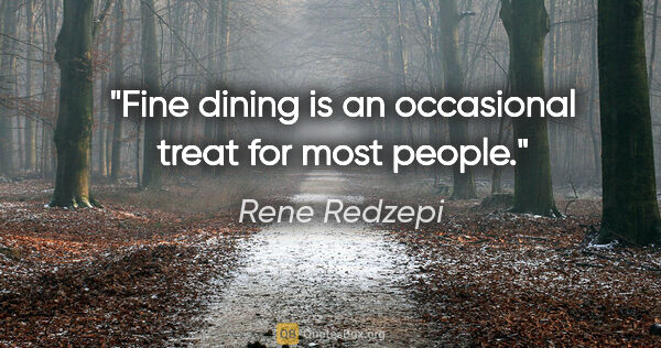 "Rene Redzepi quote: ""Fine dining is an occasional treat for most people."""