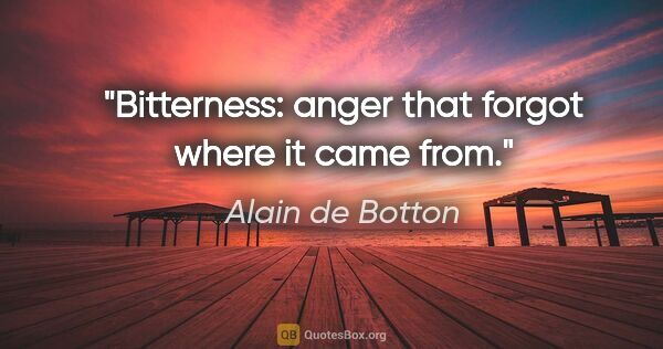 "Alain de Botton quote: ""Bitterness: anger that forgot where it came from."""