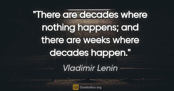 "Vladimir Lenin quote: ""There are decades where nothing happens; and there are weeks..."""
