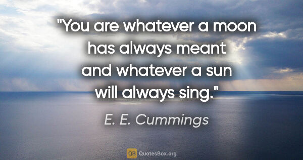 "E. E. Cummings quote: ""You are whatever a moon has always meant and whatever a sun..."""