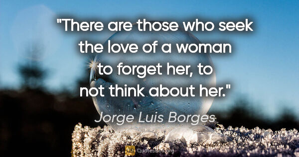 "Jorge Luis Borges quote: ""There are those who seek the love of a woman to forget her, to..."""