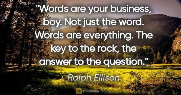 "Ralph Ellison quote: ""Words are your business, boy. Not just the word. Words are..."""