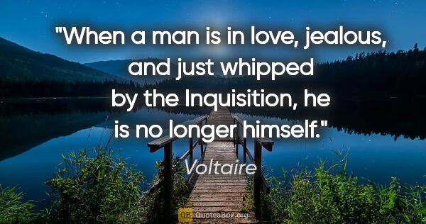 "Voltaire quote: ""When a man is in love, jealous, and just whipped by the..."""
