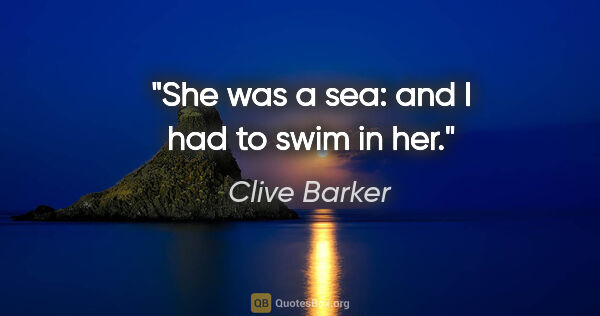 "Clive Barker quote: ""She was a sea: and I had to swim in her."""