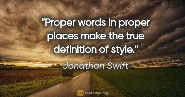 "Jonathan Swift quote: ""Proper words in proper places make the true definition of style."""
