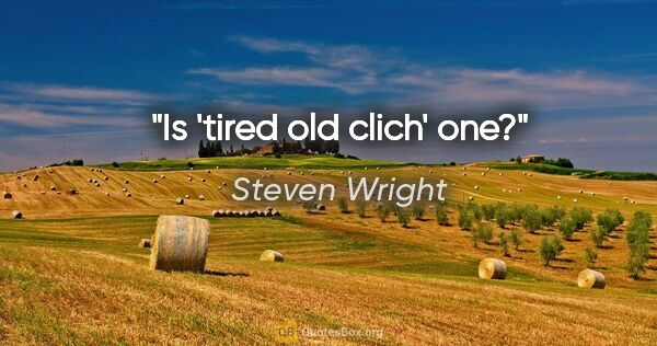 "Steven Wright quote: ""Is 'tired old clich' one?"""