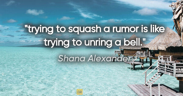 "Shana Alexander quote: ""trying to squash a rumor is like trying to unring a bell."""