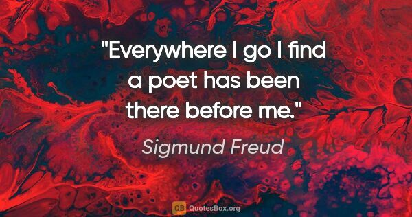 "Sigmund Freud quote: ""Everywhere I go I find a poet has been there before me."""