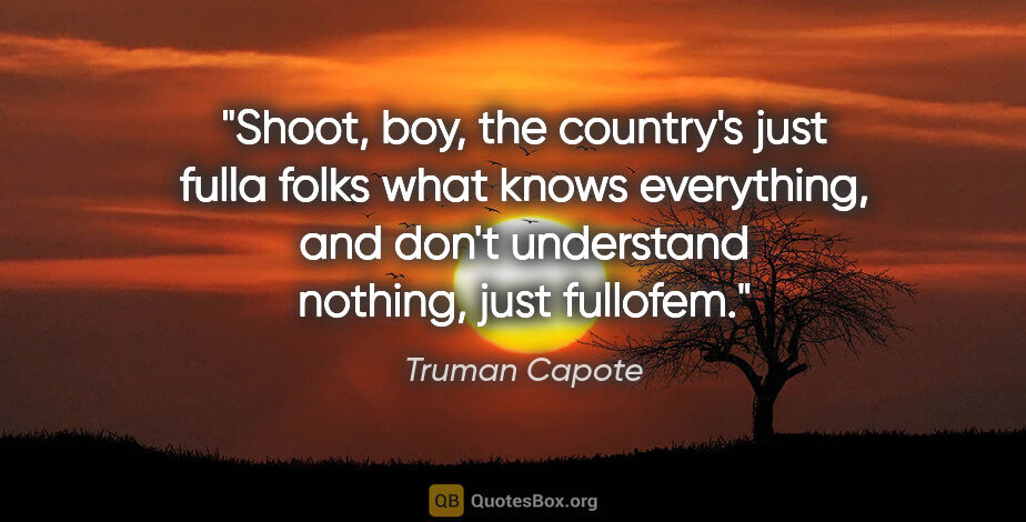 """Truman Capote quote: """"Shoot, boy, the country's just fulla folks what knows..."""""""