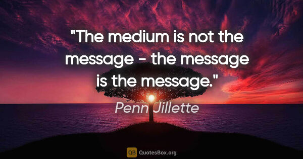 "Penn Jillette quote: ""The medium is not the message - the message is the message."""