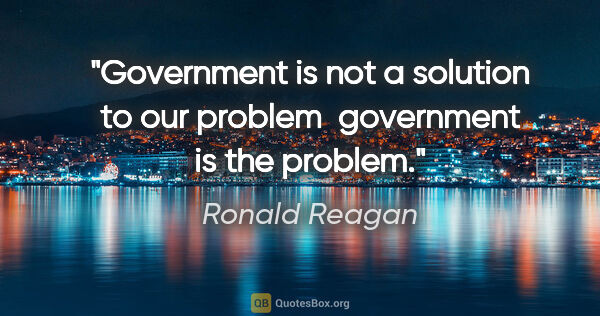 "Ronald Reagan quote: ""Government is not a solution to our problem  government is the..."""
