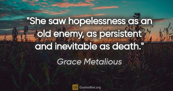 "Grace Metalious quote: ""She saw hopelessness as an old enemy, as persistent and..."""