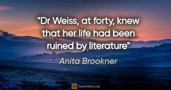 "Anita Brookner quote: ""Dr Weiss, at forty, knew that her life had been ruined by..."""