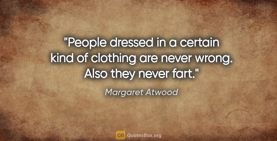 """Margaret Atwood quote: """"People dressed in a certain kind of clothing are never wrong...."""""""
