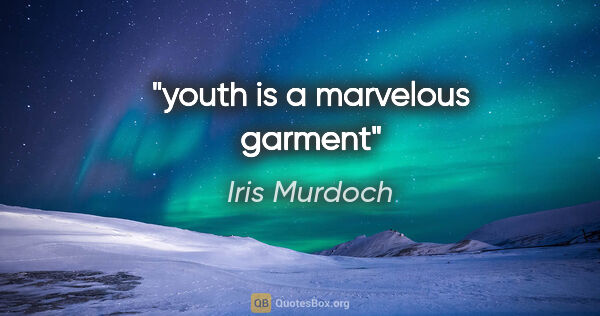 "Iris Murdoch quote: ""youth is a marvelous garment"""