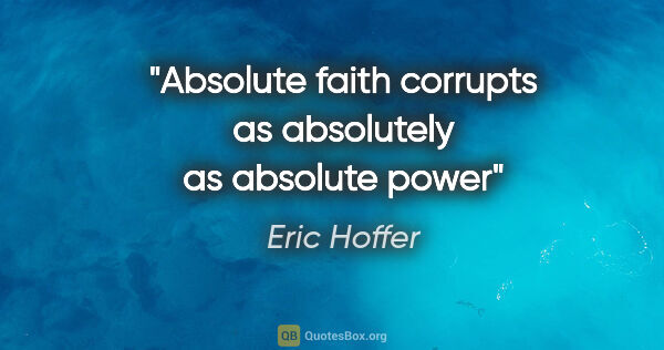 "Eric Hoffer quote: ""Absolute faith corrupts as absolutely as absolute power"""