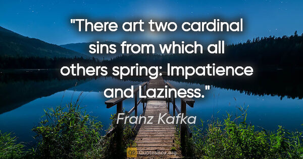 "Franz Kafka quote: ""There art two cardinal sins from which all others spring:..."""
