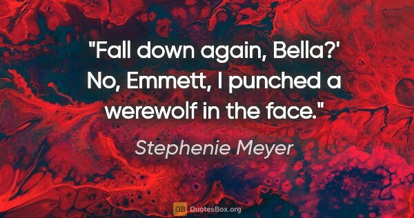 "Stephenie Meyer quote: ""Fall down again, Bella?' No, Emmett, I punched a werewolf in..."""
