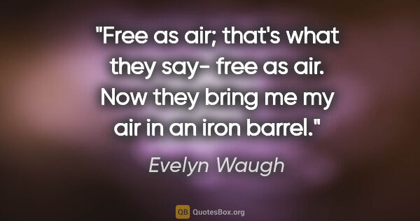 "Evelyn Waugh quote: ""Free as air; that's what they say- ""free as air"". Now they..."""