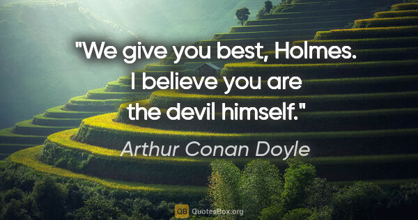 "Arthur Conan Doyle quote: ""We give you best, Holmes. I believe you are the devil himself."""