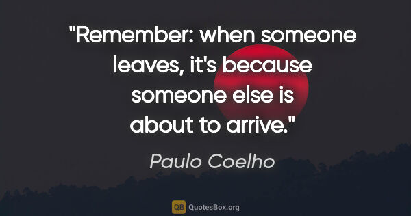 "Paulo Coelho quote: ""Remember: when someone leaves, it's because someone else is..."""