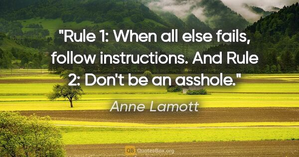 "Anne Lamott quote: ""Rule 1: When all else fails, follow instructions. And Rule 2:..."""