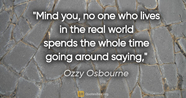"Ozzy Osbourne quote: ""Mind you, no one who lives in the real world spends the whole..."""