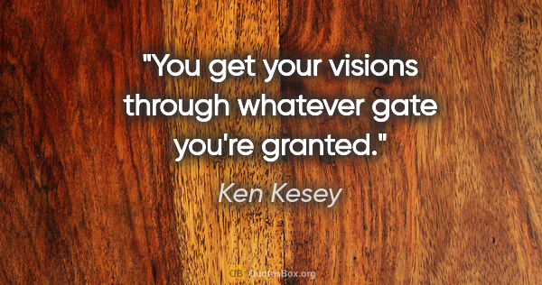 "Ken Kesey quote: ""You get your visions through whatever gate you're granted."""