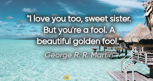 "George R. R. Martin quote: ""I love you too, sweet sister. But you're a fool. A beautiful..."""