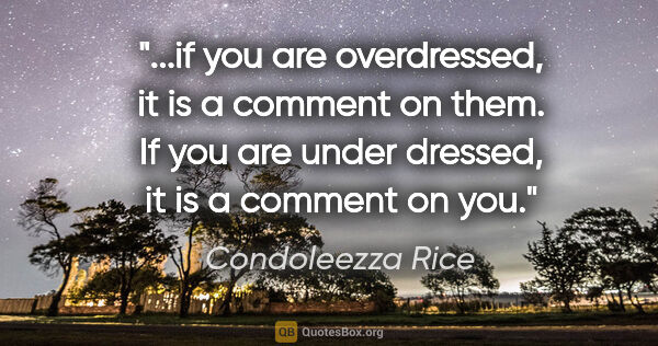 "Condoleezza Rice quote: ""if you are overdressed, it is a comment on them. If you are..."""