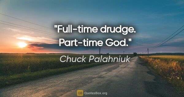 "Chuck Palahniuk quote: ""Full-time drudge. Part-time God."""