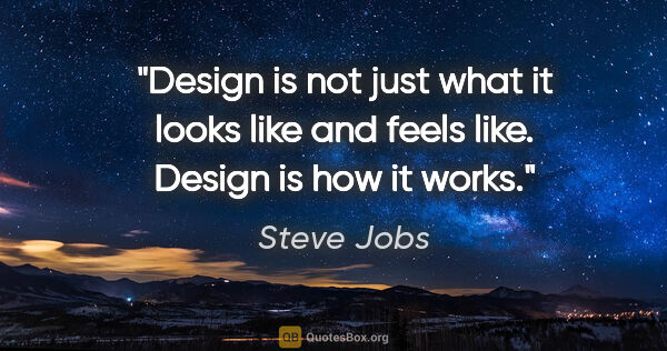 "Steve Jobs quote: ""Design is not just what it looks like and feels like. Design..."""