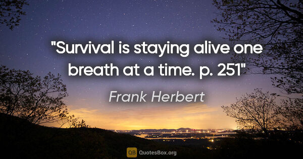 "Frank Herbert quote: ""Survival is staying alive one breath at a time. p. 251"""