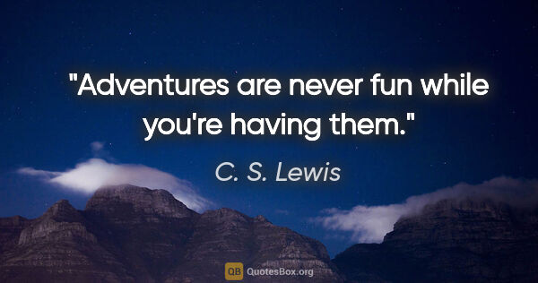 "C. S. Lewis quote: ""Adventures are never fun while you're having them."""