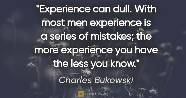 "Charles Bukowski quote: ""Experience can dull. With most men experience is a series of..."""