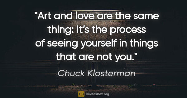 "Chuck Klosterman quote: ""Art and love are the same thing: It's the process of seeing..."""