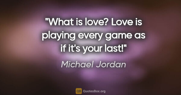 "Michael Jordan quote: ""What is love? Love is playing every game as if it's your last!"""