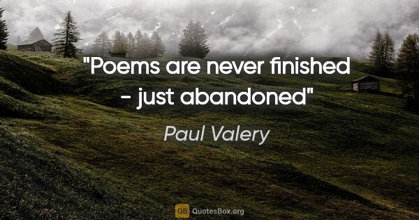 "Paul Valery quote: ""Poems are never finished - just abandoned"""