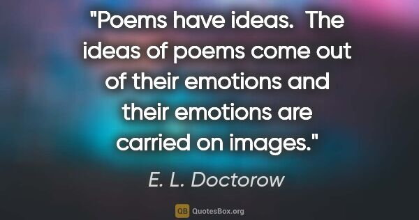 "E. L. Doctorow quote: ""Poems have ideas.  The ideas of poems come out of their..."""