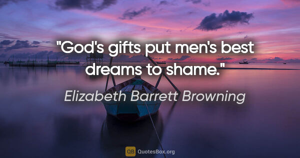 "Elizabeth Barrett Browning quote: ""God's gifts put men's best dreams to shame."""