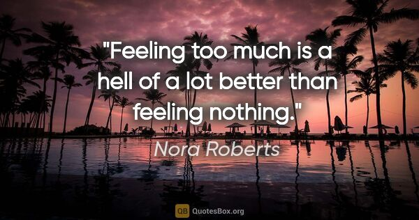 "Nora Roberts quote: ""Feeling too much is a hell of a lot better than feeling nothing."""