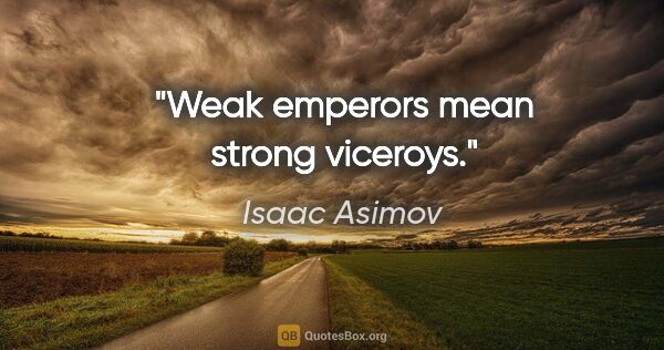"Isaac Asimov quote: ""Weak emperors mean strong viceroys."""