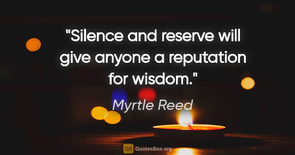 "Myrtle Reed quote: ""Silence and reserve will give anyone a reputation for wisdom."""