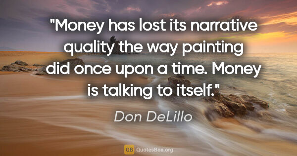 "Don DeLillo quote: ""Money has lost its narrative quality the way painting did once..."""