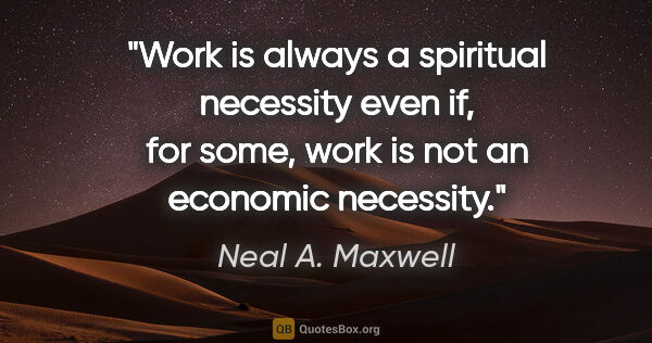 "Neal A. Maxwell quote: ""Work is always a spiritual necessity even if, for some, work..."""