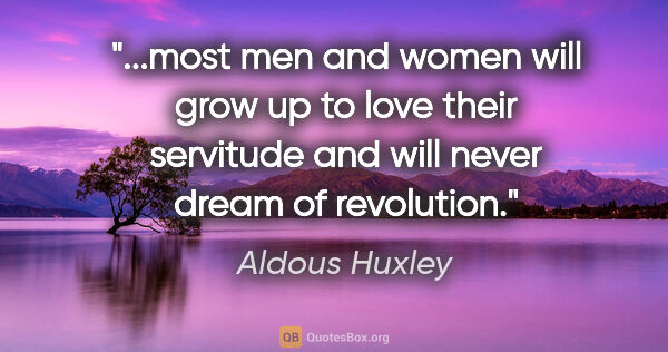"Aldous Huxley quote: ""most men and women will grow up to love their servitude and..."""