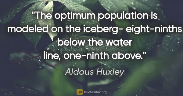 "Aldous Huxley quote: ""The optimum population is modeled on the iceberg- eight-ninths..."""